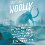 Woolly: The True Story Of The Quest To Revive One Of Historys Most Iconic Extinct Creatures