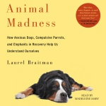 Animal Madness: How Anxious Dogs, Compulsive Parrots, Gorillas On Drugs, And Elephants In Recovery Help Us Understand Ourselves