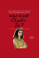 What Would Cleopatra Do?: Life Lessons From 50 Of Historys Most Extraordinary Women