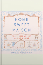 Home Sweet Maison: The French Art Of Making A Home