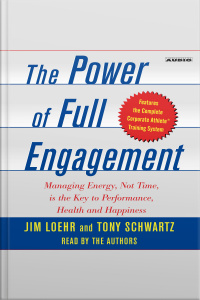 The Power Of Full Engagement: Managing Energy, Not Time, Is The Key To High Performance And Personal Renewal [abridged]