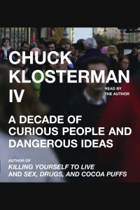 Chuck Klosterman Iv: A Decade Of Curious People And Dangerous Ideas [abridged]