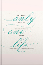 Only One Life: How A Womans Every Day Shapes An Eternal Legacy