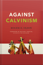 Against Calvinism: Rescuing Gods Reputation From Radical Reformed Theology