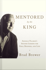 Mentored By The King: Arnold Palmers Success Lessons For Golf, Business, And Life