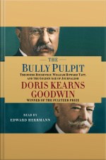 The Bully Pulpit: Theodore Roosevelt, William Howard Taft, And The Golden Age Of Journalism [abridged]