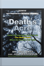 Deaths Acre: Inside The Legendary Forensics Lab--the Body Farm--where The Dead Do Tell Tales [abridged]