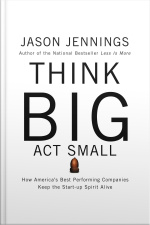 Think Big, Act Small: How Americas Best Performing Companies Keep The Start-up Spirit Alive [abridged]