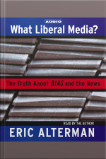 What Liberal Media?: The Truth About Bias And The News [abridged]