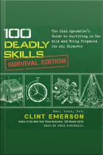 100 Deadly Skills: Survival Edition: The Seal Operatives Guide To Surviving In The Wild And Being Prepared For Any Disaster