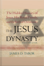 The Jesus Dynasty: The Hidden History Of Jesus, His Royal Family, And The Birth Of Christianity [abridged]