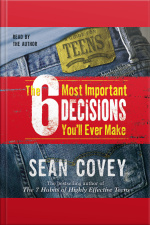 The 6 Most Important Decisions Youll Ever Make: A Guide For Teens [abridged]