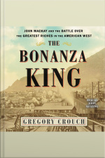 The Bonanza King: John Mackay And The Battle Over The Greatest Fortune In The American West