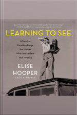 Learning To See: A Novel Of Dorothea Lange, The Woman Who Revealed The Real America