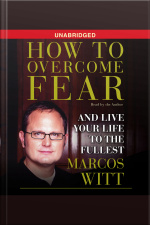 How To Overcome Fear: How To Overcome Fear And Live Life To The Fullest