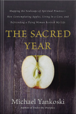 The Sacred Year: Mapping The Soulscape Of Spiritual Practice -- How Contemplating Apples, Living In A Cave And Befriending A Dying Woman Revived My Life