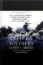 Citizen Soldiers: The U S Army From The Normandy Beaches To The Bulge To The Surrender Of Germany [abridged]
