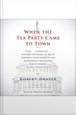 When The Tea Party Comes To Town: Inside The U.s. House Of Representatives Most Combative, Dysfunctional, And Infuriating Term In Modern History