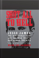 Shot All to Hell Jesse James, the Northfield Raid, and the Wild Wests Greatest Escape
