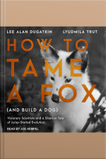 How to Tame a Fox (and Build a Dog) Visionary Scientists and a Siberian Tale of Jump-Started Evolution