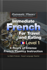 Automatic Fluency® Immediate French for Travel and Eating 5 Hours of Intense French Fluency Instruction