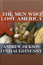 The Men Who Lost America British Leadership, the American Revolution and the Fate of the Empire