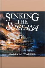 Sinking the Sultana A Civil War Story of Imprisonment, Greed, and a Doomed Journey Home