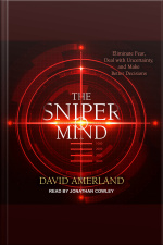 The Sniper Mind Eliminate Fear, Deal with Uncertainty, and Make Better Decisions