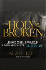 The Holy or the Broken Leonard Cohen, Jeff Buckley, and the Unlikely Ascent of Hallelujah