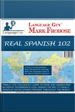 Real Spanish 102 5 Hours of Intermediate, Real-Life Spanish Learning with the Language Guy®  His Native Spanish Speakers