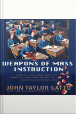 Weapons of Mass Instruction A Schoolteachers Journey Through the Dark World of Compulsory Schooling