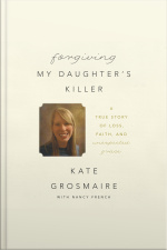 Forgiving My Daughters Killer A True Story of Loss, Faith, and Unexpected Grace