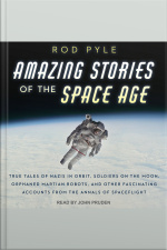 Amazing Stories of the Space Age True Tales of Nazis in Orbit, Soldiers on the Moon, Orphaned Martian Robots, and Other Fascinating Accounts from the Annals of Spaceflight