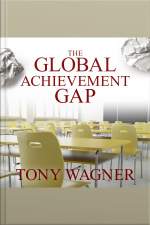The Global Achievement Gap Why Even Our Best Schools Dont Teach the New Survival Skills Our Children Need---and What We Can Do About It