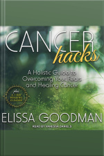 Cancer Hacks A Holistic Guide to Overcoming your Fears and Healing Cancer