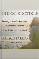 Indestructible Leveraging Your Broken Heart to Become a Force of Love  Change in the World