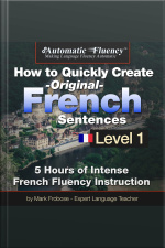 Automatic Fluency® How to Quickly Create Original French Sentences – Level 1 5 Hours of Intense French Fluency Instruction