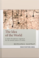 The Idea of the World A Multi-Disciplinary Argument for the Mental Nature of Reality