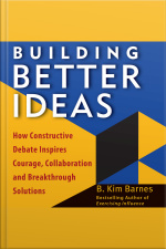 Building Better Ideas How Constructive Debate Inspires Courage, Collaboration, and Breakthrough Solutions