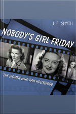 Nobodys Girl Friday The Women Who Ran Hollywood
