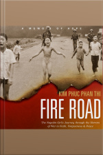 Fire Road The Napalm Girl's Journey through the Horrors of War to Faith, Forgiveness, and Peace