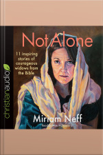 Not Alone 11 Inspiring Stories of Courageous Widows from the Bible