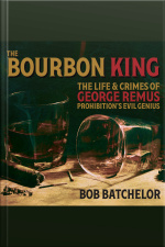 The Bourbon King The Life and Crimes of George Remus, Prohibitions Evil Genius