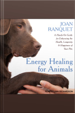 Energy Healing for Animals A Hands-On Guide for Enhancing the Health, Longevity and Happiness of Your Pets