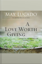 A Love Worth Giving: Living In The Overflow Of Gods Love