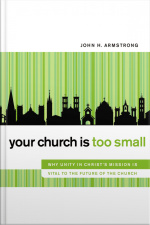 Your Church Is Too Small: Why Unity In Christs Mission Is Vital To The Future Of The Church