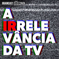 #289. A Irrelevância da TV
