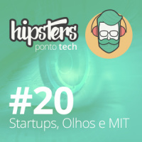 Startups, Olhos e MIT – Hipsters #20
