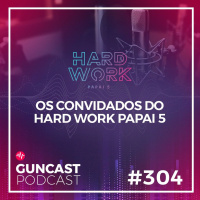 #304 - Os convidados do Hard Work Papai 5 | Guncast