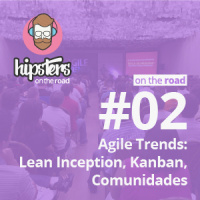 Agile Trends: Lean Inception, Kanban, Comunidades – Hipsters On The Road #02